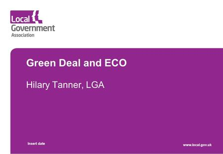 Green Deal and ECO Hilary Tanner, LGA Insert date www.local.gov.uk.