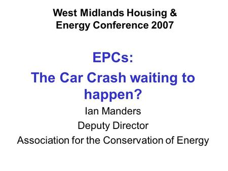 West Midlands Housing & Energy Conference 2007 EPCs: The Car Crash waiting to happen? Ian Manders Deputy Director Association for the Conservation of Energy.