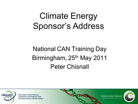 Climate Energy Sponsor's Address National CAN Training Day Birmingham, 25 th May 2011 Peter Chisnall.