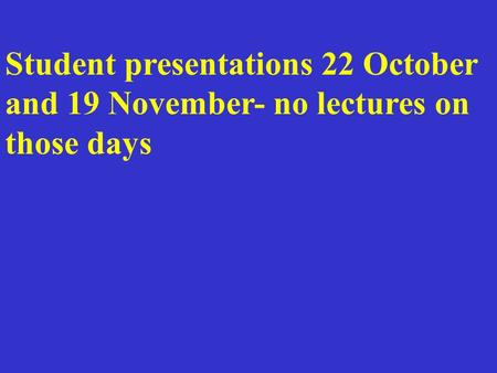 Student presentations 22 October and 19 November- no lectures on those days.