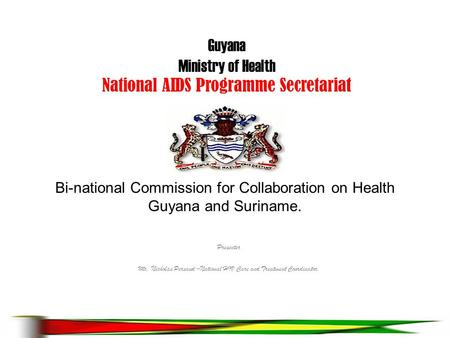 Bi-national Commission for Collaboration on Health Guyana and Suriname. Presenter Mr. Nicholas Persaud –National HIV Care and Treatment Coordinator. Guyana.