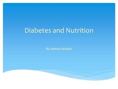 Diabetes and Nutrition By Joshua Sandolo.  What is diabetes?  The different types of diabetes  Blood sugar levels  Nutrition and Diabetes interactions.