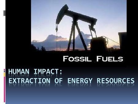 Fossil Fuels  Fossil fuels are energy sources that formed over geologic time as a result of compression and decomposition of plant and animal material.