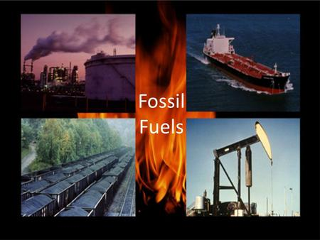 Fossil Fuels. State Performance Indicator 0707.7.9 – Evaluate how human activities affect the condition of the earths land, water, and atmosphere.