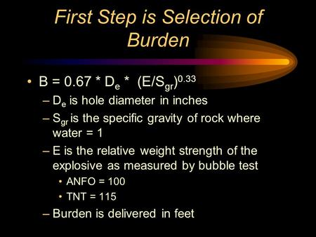 First Step is Selection of Burden B = 0.67 * D e * (E/S gr ) 0.33 –D e is hole diameter in inches –S gr is the specific gravity of rock where water =