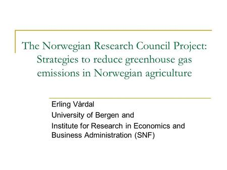 The Norwegian Research Council Project: Strategies to reduce greenhouse gas emissions in Norwegian agriculture Erling Vårdal University of Bergen and Institute.