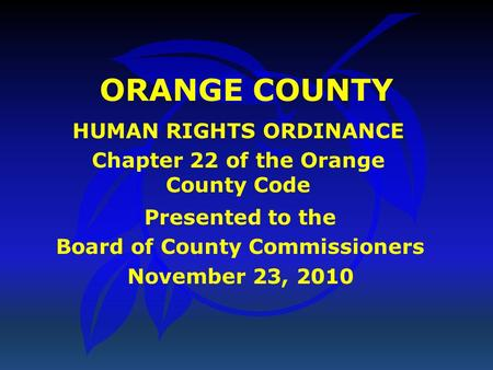 ORANGE COUNTY HUMAN RIGHTS ORDINANCE Chapter 22 of the Orange County Code Presented to the Board of County Commissioners November 23, 2010.