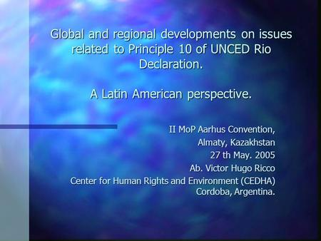 Global and regional developments on issues related to Principle 10 of UNCED Rio Declaration. A Latin American perspective. II MoP Aarhus Convention, Almaty,