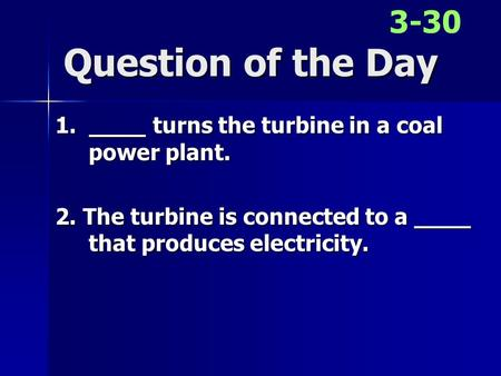 Question of the Day 1. ____ turns the turbine in a coal power plant. 2. The turbine is connected to a ____ that produces electricity. 3-30.