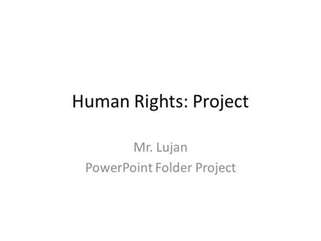 Human Rights: Project Mr. Lujan PowerPoint Folder Project.
