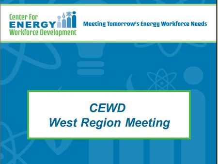 CEWD West Region Meeting. The Center for Energy Workforce Development Mission: Build the alliances, processes, and tools to develop tomorrow's energy.