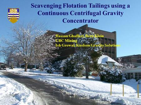 Scavenging Flotation Tailings using a Continuous Centrifugal Gravity Concentrator Hassan Ghaffari, Bern Klein UBC Mining Ish Grewal, Knelson Gravity Solutions.