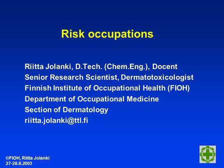 ©FIOH, Riitta Jolanki 27-28.8.2003 Risk occupations Riitta Jolanki, D.Tech. (Chem.Eng.), Docent Senior Research Scientist, Dermatotoxicologist Finnish.
