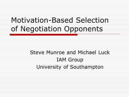 Motivation-Based Selection of Negotiation Opponents Steve Munroe and Michael Luck IAM Group University of Southampton.