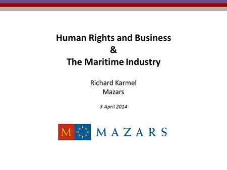 Human Rights and Business & The Maritime Industry Richard Karmel Mazars 3 April 2014.