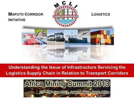 Understanding the Issue of Infrastructure Servicing the Logistics Supply Chain in Relation to Transport Corridors M APUTO C ORRIDOR L OGISTICS I NITIATIVE.