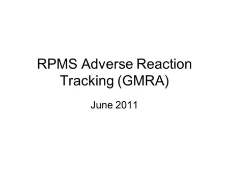 RPMS Adverse Reaction Tracking (GMRA) June 2011. Course Objectives At the end of this session, participants should be able to: Enter, edit, and verify.