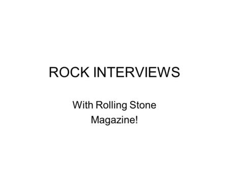 ROCK INTERVIEWS With Rolling Stone Magazine!. Introduction – Rocks have stories to tell – stories of how EARTH was in the past. Igneous Rocks tell of.