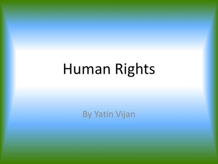 Human Rights By Yatin Vijan. What is human rights? Human rights means, rights that belong to someone for something e.g. eating is a basic human right,