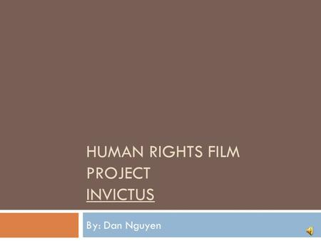 HUMAN RIGHTS FILM PROJECT INVICTUS By: Dan Nguyen.