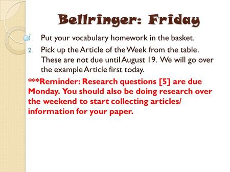 Bellringer: Friday 1. Put your vocabulary homework in the basket. 2. Pick up the Article of the Week from the table. These are not due until August 19.