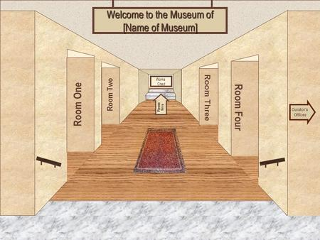 Museum Entrance Room One Room Two Room Four Room Three Welcome to the Museum of [Name of Museum] Curator's Offices Room Five Works Cited.