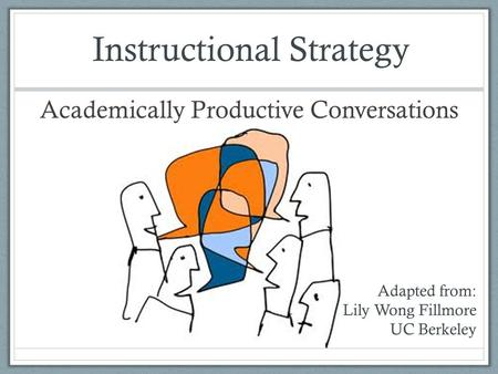 Academically Productive Conversations Adapted from: Lily Wong Fillmore UC Berkeley Instructional Strategy.