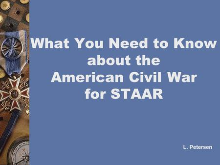 What You Need to Know about the American Civil War for STAAR L. Petersen.