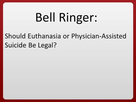 Bell Ringer: Should Euthanasia or Physician-Assisted Suicide Be Legal?