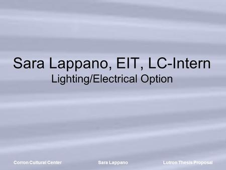 Lutron Thesis ProposalCorron Cultural CenterSara Lappano Sara Lappano, EIT, LC-Intern Lighting/Electrical Option.