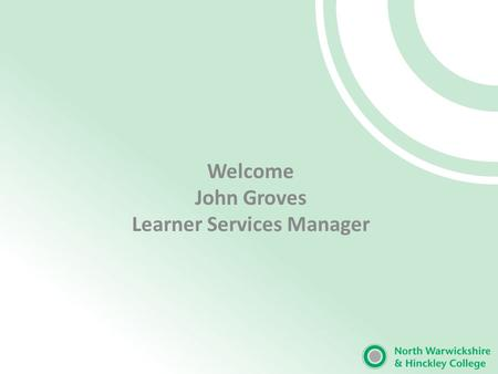 Welcome John Groves Learner Services Manager. Our Mission 'The excellence of North Warwickshire and Hinckley College will support the growth of economic.