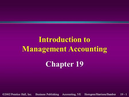 19 - 1 ©2002 Prentice Hall, Inc. Business Publishing Accounting, 5/E Horngren/Harrison/Bamber Introduction to Management Accounting Chapter 19.