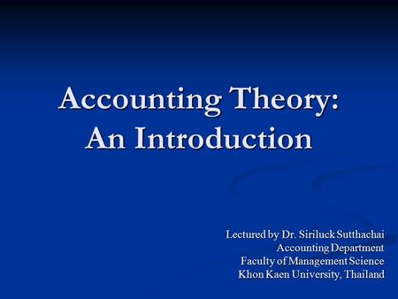 Accounting Theory: An Introduction Lectured by Dr. Siriluck Sutthachai Accounting Department Faculty of Management Science Khon Kaen University, Thailand.