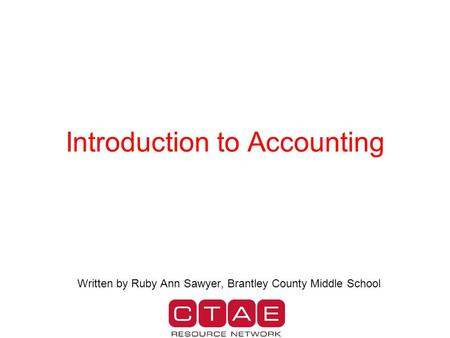 Introduction to Accounting Written by Ruby Ann Sawyer, Brantley County Middle School.