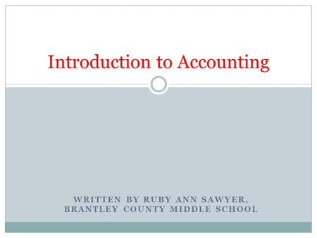 WRITTEN BY RUBY ANN SAWYER, BRANTLEY COUNTY MIDDLE SCHOOL Introduction to Accounting.