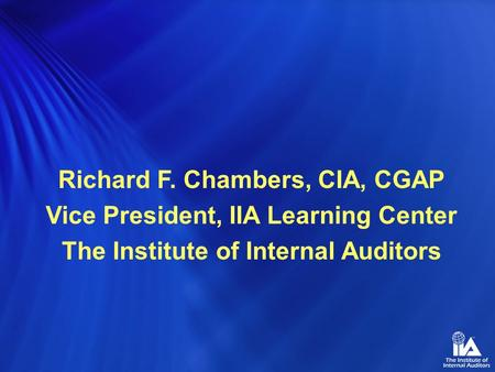 Richard F. Chambers, CIA, CGAP Vice President, IIA Learning Center The Institute of Internal Auditors.