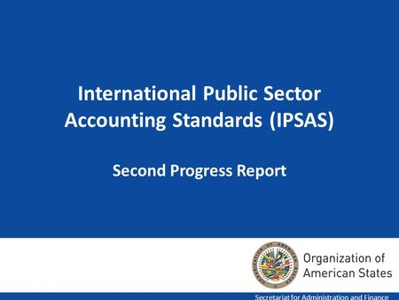 1 International Public Sector Accounting Standards (IPSAS) Second Progress Report Secretariat for Administration and Finance.