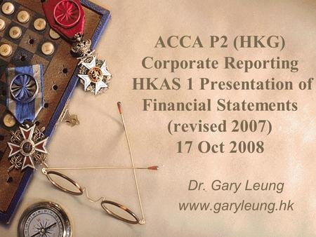 ACCA P2 (HKG) Corporate Reporting HKAS 1 Presentation of Financial Statements (revised 2007) 17 Oct 2008 Dr. Gary Leung www.garyleung.hk.