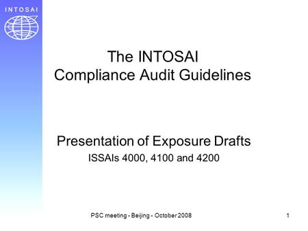 PSC meeting - Beijing - October 20081 The INTOSAI Compliance Audit Guidelines Presentation of Exposure Drafts ISSAIs 4000, 4100 and 4200.