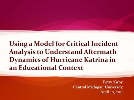 Betty Kirby Central Michigan University April 10, 2011 Using a Model for Critical Incident Analysis to Understand Aftermath Dynamics of Hurricane Katrina.