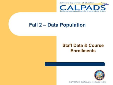 Fall 2 – Data Population Staff Data & Course Enrollments CALPADS Fall 2 - Data Population v3.0, October 24, 2012.