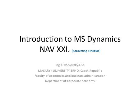 Introduction to MS Dynamics NAV XXI. (Accounting Schedule) Ing.J.Skorkovský,CSc. MASARYK UNIVERSITY BRNO, Czech Republic Faculty of economics and business.