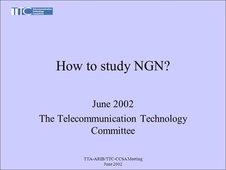 TTA-ARIB/TTC-CCSA Meeting June 2002 How to study NGN? June 2002 The Telecommunication Technology Committee.
