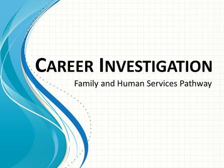 C AREER I NVESTIGATION Family and Human Services Pathway.