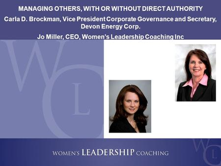 Copyright 2009, Women's Leadership Coaching Inc. 1 MANAGING OTHERS, WITH OR WITHOUT DIRECT AUTHORITY Carla D. Brockman, Vice President Corporate Governance.