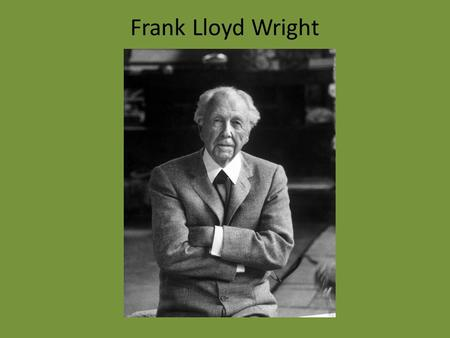 Frank Lloyd Wright. Lived from 1867 to 1959 He was a prolific architect, with close to 500 of his designs built. Considered to be the greatest American.