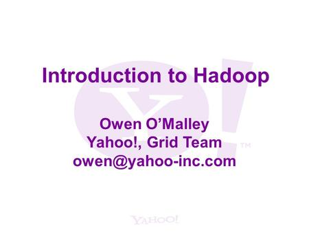 Introduction to Hadoop Owen O'Malley Yahoo!, Grid Team