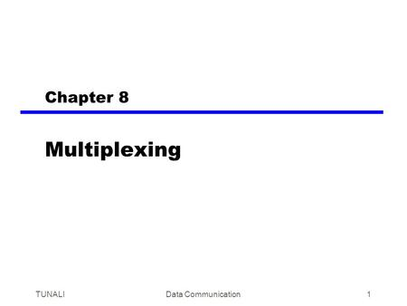 TUNALIData Communication1 Chapter 8 Multiplexing.
