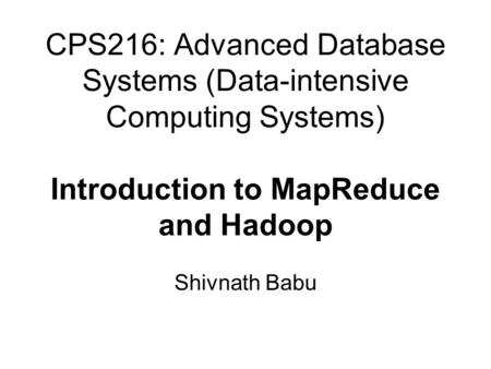 CPS216: Advanced Database Systems (Data-intensive Computing Systems) Introduction to MapReduce and Hadoop Shivnath Babu.