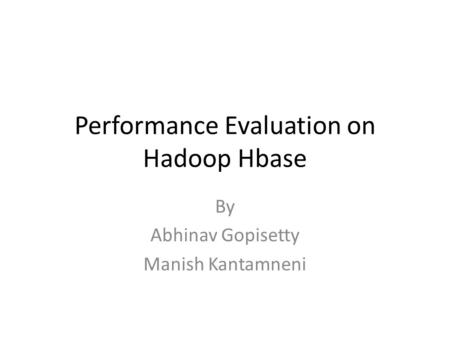 Performance Evaluation on Hadoop Hbase By Abhinav Gopisetty Manish Kantamneni.
